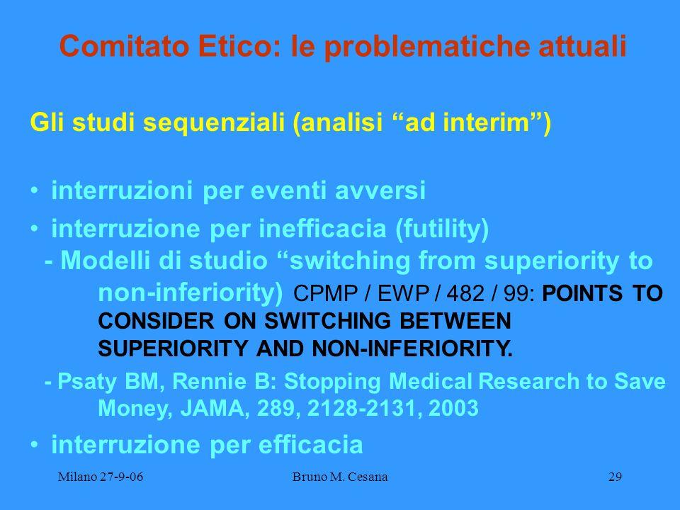 Milano 27-9-06Bruno M. Cesana29 Comitato Etico: le problematiche attuali Gli studi sequenziali (analisi ad interim) interruzioni per eventi avversi in
