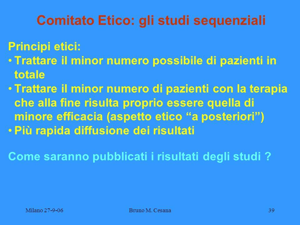 Milano 27-9-06Bruno M. Cesana39 Comitato Etico: gli studi sequenziali Principi etici: Trattare il minor numero possibile di pazienti in totale Trattar
