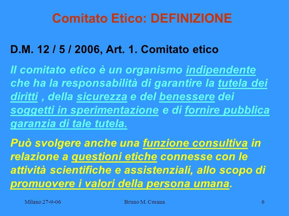 Milano 27-9-06Bruno M. Cesana6 Comitato Etico: DEFINIZIONE D.M. 12 / 5 / 2006, Art. 1. Comitato etico Il comitato etico è un organismo indipendente ch