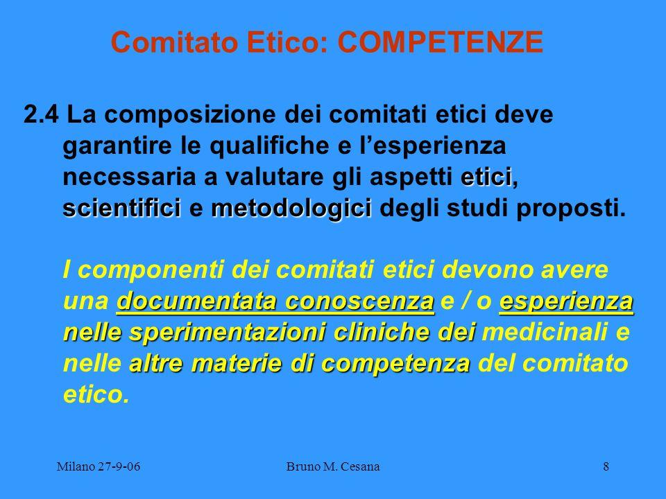 Milano 27-9-06Bruno M. Cesana8 Comitato Etico: COMPETENZE etici scientifici metodologici 2.4 La composizione dei comitati etici deve garantire le qual