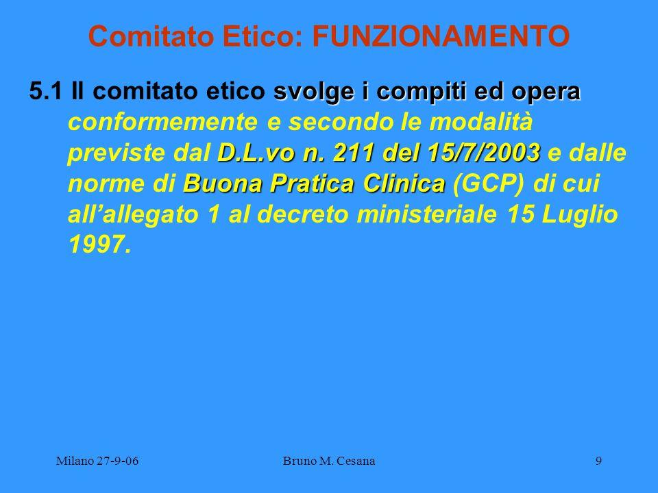 Milano 27-9-06Bruno M. Cesana9 Comitato Etico: FUNZIONAMENTO svolge i compiti ed opera D.L.vo n. 211 del 15/7/2003 Buona Pratica Clinica 5.1 Il comita