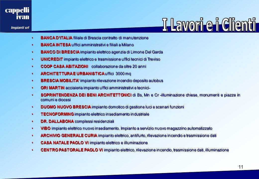 11 BANCA D ITALIA filiale di Brescia contratto di manutenzioneBANCA D ITALIA filiale di Brescia contratto di manutenzione BANCA INTESA uffici amministrativi e filiali a MilanoBANCA INTESA uffici amministrativi e filiali a Milano BANCO DI BRESCIA impianto elettrico agenzia di Limone Del GardaBANCO DI BRESCIA impianto elettrico agenzia di Limone Del Garda UNICREDIT impianto elettrico e trasmissione uffici tecnici di TrevisoUNICREDIT impianto elettrico e trasmissione uffici tecnici di Treviso COOP CASA ABITAZIONI collaborazione da oltre 20 anniCOOP CASA ABITAZIONI collaborazione da oltre 20 anni ARCHITETTURA E URBANISTICA uffici 3000 mqARCHITETTURA E URBANISTICA uffici 3000 mq BRESCIA MOBILITA impianto rilevazione incendio deposito autobusBRESCIA MOBILITA impianto rilevazione incendio deposito autobus ORI MARTIN acciaieria impianto uffici amministrativi e tecnici-ORI MARTIN acciaieria impianto uffici amministrativi e tecnici- SOPRINTENDENZA DEI BENI ARCHITETTONICI di Bs, Mn e Cr -illuminazione chiese, monumenti e piazze in comuni e diocesiSOPRINTENDENZA DEI BENI ARCHITETTONICI di Bs, Mn e Cr -illuminazione chiese, monumenti e piazze in comuni e diocesi DUOMO NUOVO BRESCIA impianto domotico di gestione luci e scenari funzioniDUOMO NUOVO BRESCIA impianto domotico di gestione luci e scenari funzioni TECNOFORMING impianto elettrico insediamento industrialeTECNOFORMING impianto elettrico insediamento industriale DR.
