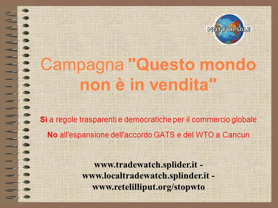 Campagna Questo mondo non è in vendita Sì a regole trasparenti e democratiche per il commercio globale No all espansione dell accordo GATS e del WTO a Cancun www.tradewatch.splider.it - www.localtradewatch.splinder.it - www.retelilliput.org/stopwto