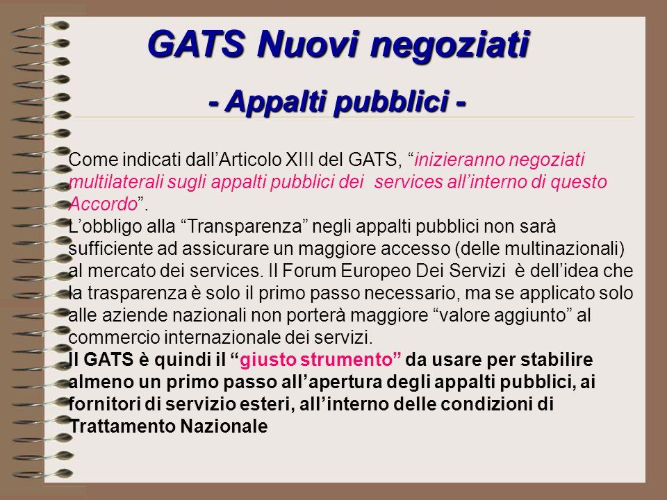 GATS Nuovi negoziati - Appalti pubblici - Come indicati dallArticolo XIII del GATS, inizieranno negoziati multilaterali sugli appalti pubblici dei services allinterno di questo Accordo.