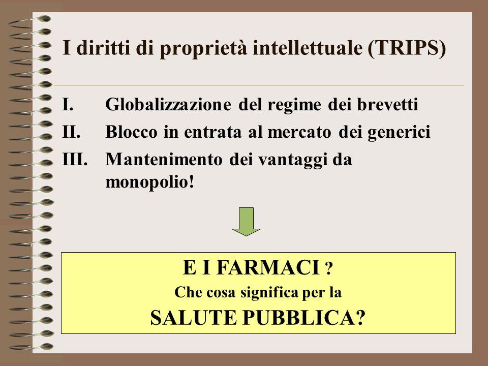 I diritti di proprietà intellettuale (TRIPS) I.Globalizzazione del regime dei brevetti II.Blocco in entrata al mercato dei generici III.Mantenimento dei vantaggi da monopolio.