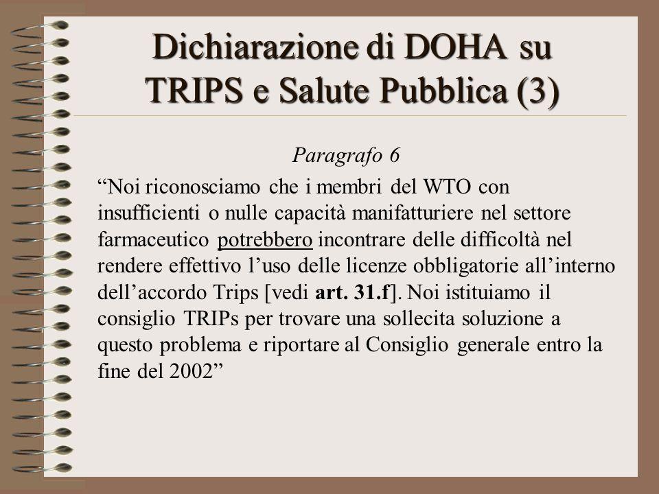 Dichiarazione di DOHA su TRIPS e Salute Pubblica (3) Paragrafo 6 Noi riconosciamo che i membri del WTO con insufficienti o nulle capacità manifatturiere nel settore farmaceutico potrebbero incontrare delle difficoltà nel rendere effettivo luso delle licenze obbligatorie allinterno dellaccordo Trips [vedi art.