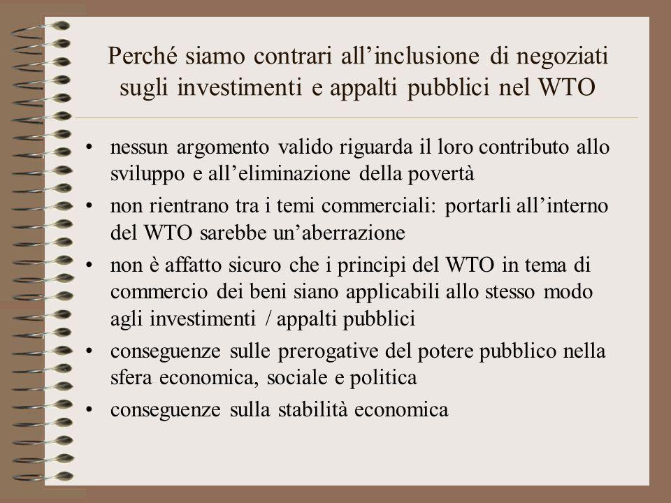 Perché siamo contrari allinclusione di negoziati sugli investimenti e appalti pubblici nel WTO nessun argomento valido riguarda il loro contributo allo sviluppo e alleliminazione della povertà non rientrano tra i temi commerciali: portarli allinterno del WTO sarebbe unaberrazione non è affatto sicuro che i principi del WTO in tema di commercio dei beni siano applicabili allo stesso modo agli investimenti / appalti pubblici conseguenze sulle prerogative del potere pubblico nella sfera economica, sociale e politica conseguenze sulla stabilità economica