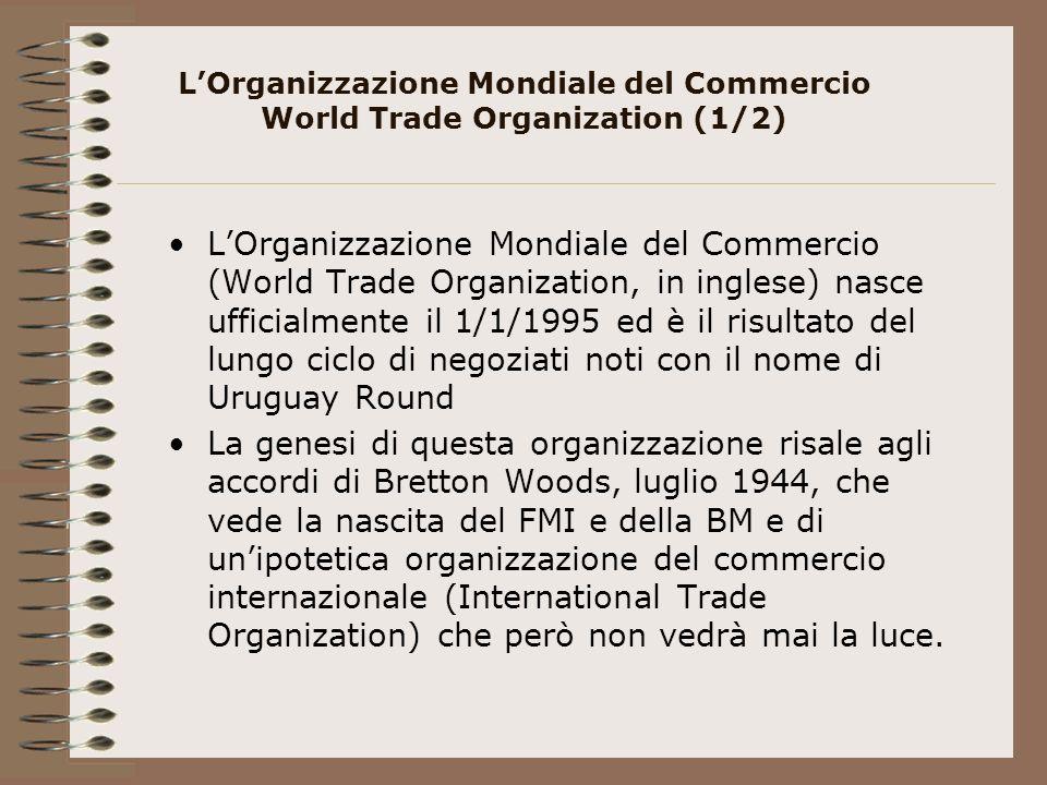 LOrganizzazione Mondiale del Commercio World Trade Organization (1/2) LOrganizzazione Mondiale del Commercio (World Trade Organization, in inglese) nasce ufficialmente il 1/1/1995 ed è il risultato del lungo ciclo di negoziati noti con il nome di Uruguay Round La genesi di questa organizzazione risale agli accordi di Bretton Woods, luglio 1944, che vede la nascita del FMI e della BM e di unipotetica organizzazione del commercio internazionale (International Trade Organization) che però non vedrà mai la luce.