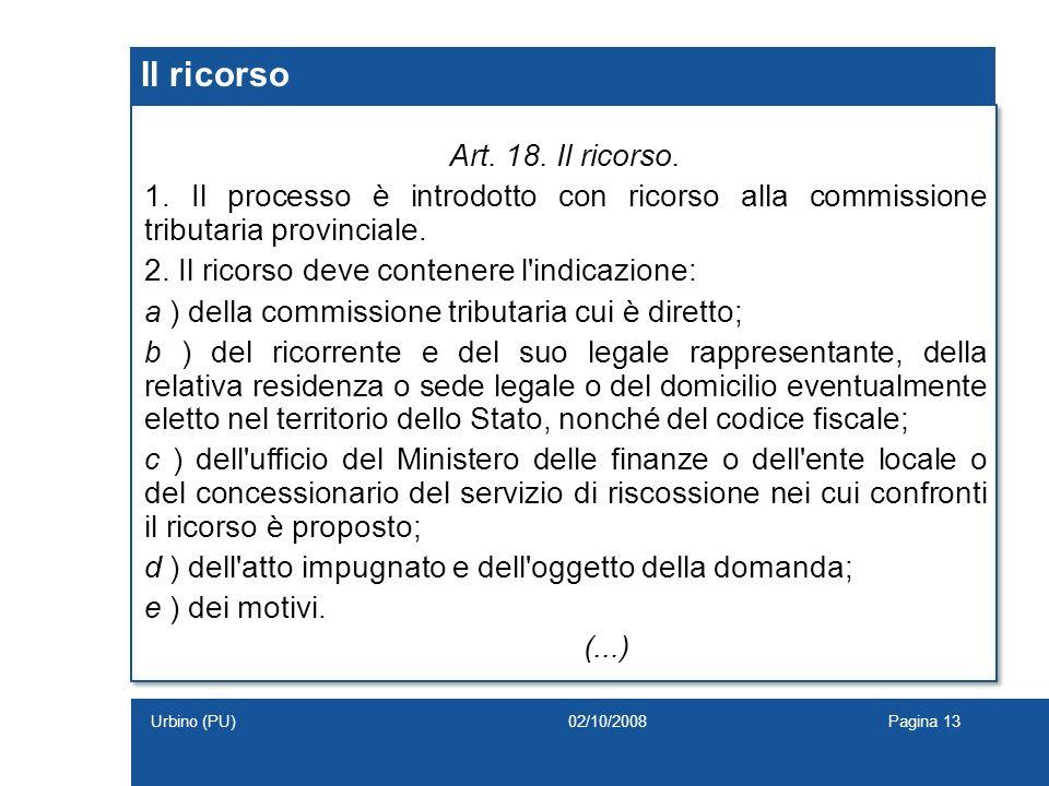 Il ricorso Art. 18. Il ricorso. 1. Il processo è introdotto con ricorso alla commissione tributaria provinciale. 2. Il ricorso deve contenere l'indica