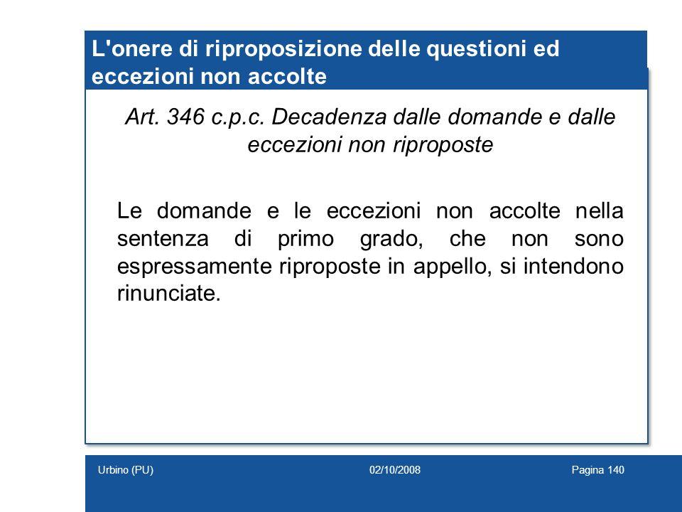 Art. 346 c.p.c. Decadenza dalle domande e dalle eccezioni non riproposte Le domande e le eccezioni non accolte nella sentenza di primo grado, che non