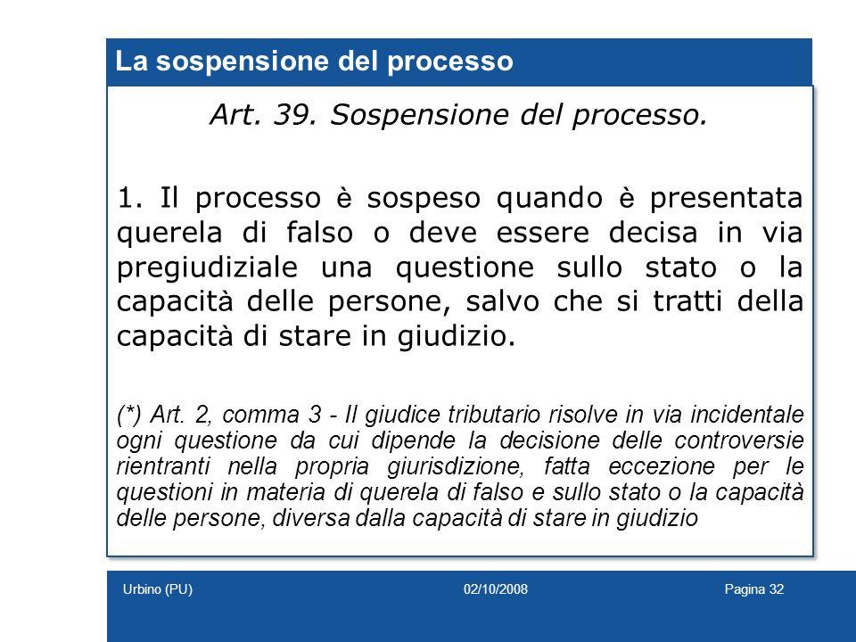 La sospensione del processo Art. 39. Sospensione del processo. 1. Il processo è sospeso quando è presentata querela di falso o deve essere decisa in v