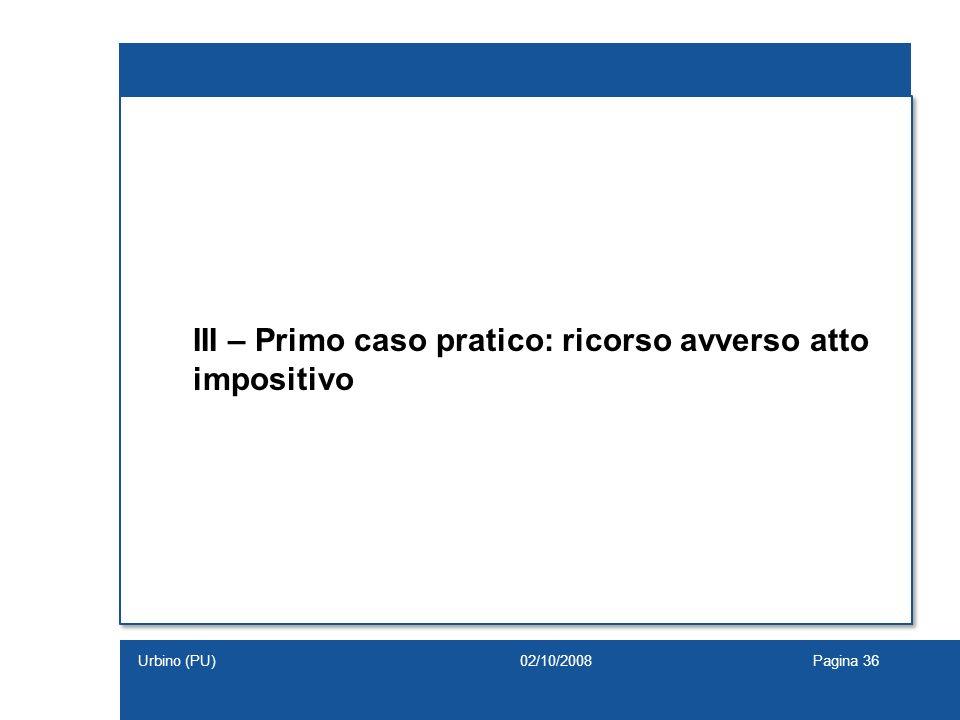 III – Primo caso pratico: ricorso avverso atto impositivo 02/10/2008Pagina 36Urbino (PU)