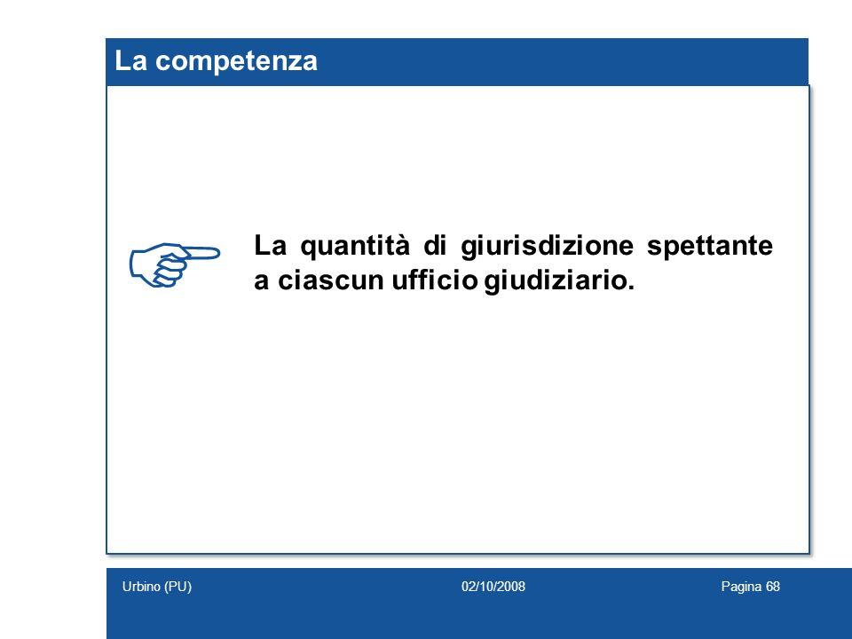 La competenza La quantità di giurisdizione spettante a ciascun ufficio giudiziario. 02/10/2008Pagina 68Urbino (PU)