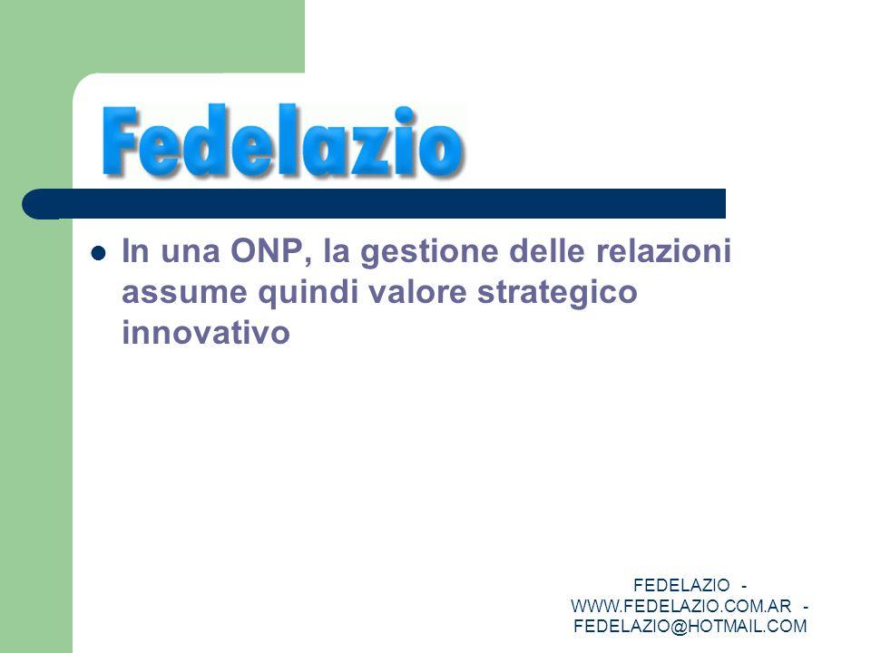 FEDELAZIO - WWW.FEDELAZIO.COM.AR - FEDELAZIO@HOTMAIL.COM In una ONP, la gestione delle relazioni assume quindi valore strategico innovativo