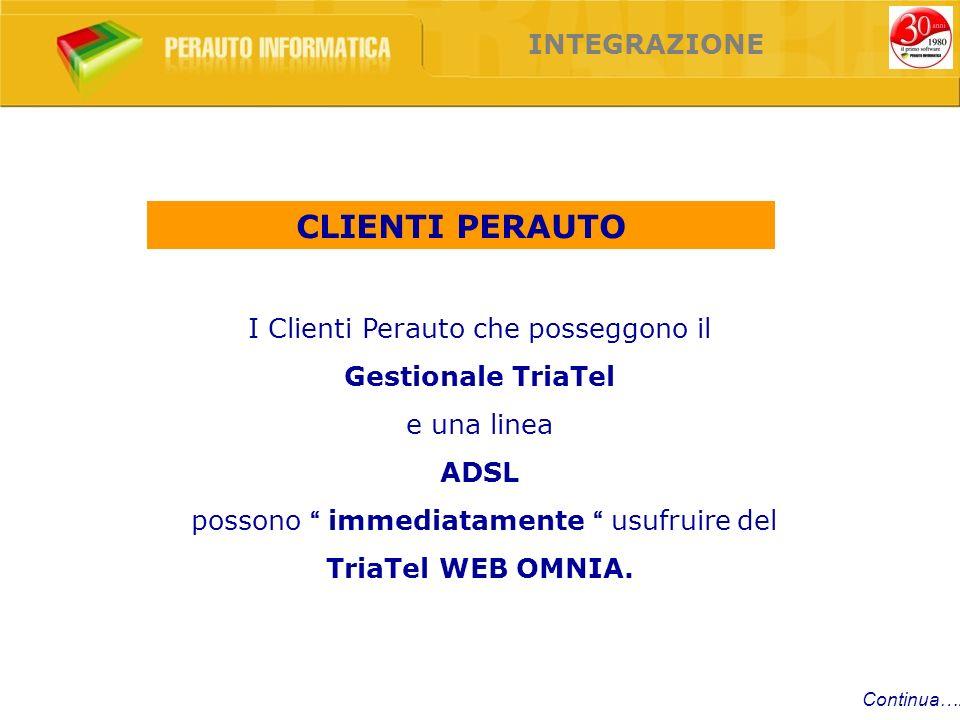 Continua…. INTEGRAZIONE I Clienti Perauto che posseggono il Gestionale TriaTel e una linea ADSL possono immediatamente usufruire del TriaTel WEB OMNIA