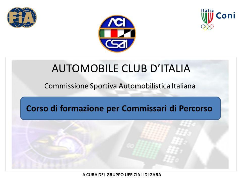 AUTOMOBILE CLUB DITALIA Commissione Sportiva Automobilistica Italiana Corso di formazione per Commissari di Percorso A CURA DEL GRUPPO UFFICIALI DI GA