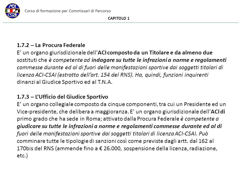Corso di formazione per Commissari di Percorso CAPITOLO 1 1.7.2 – La Procura Federale E un organo giurisdizionale dellACI composto da un Titolare e da