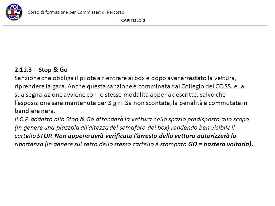 Corso di formazione per Commissari di Percorso CAPITOLO 2 2.11.3 – Stop & Go Sanzione che obbliga il pilota a rientrare ai box e dopo aver arrestato la vettura, riprendere la gara.