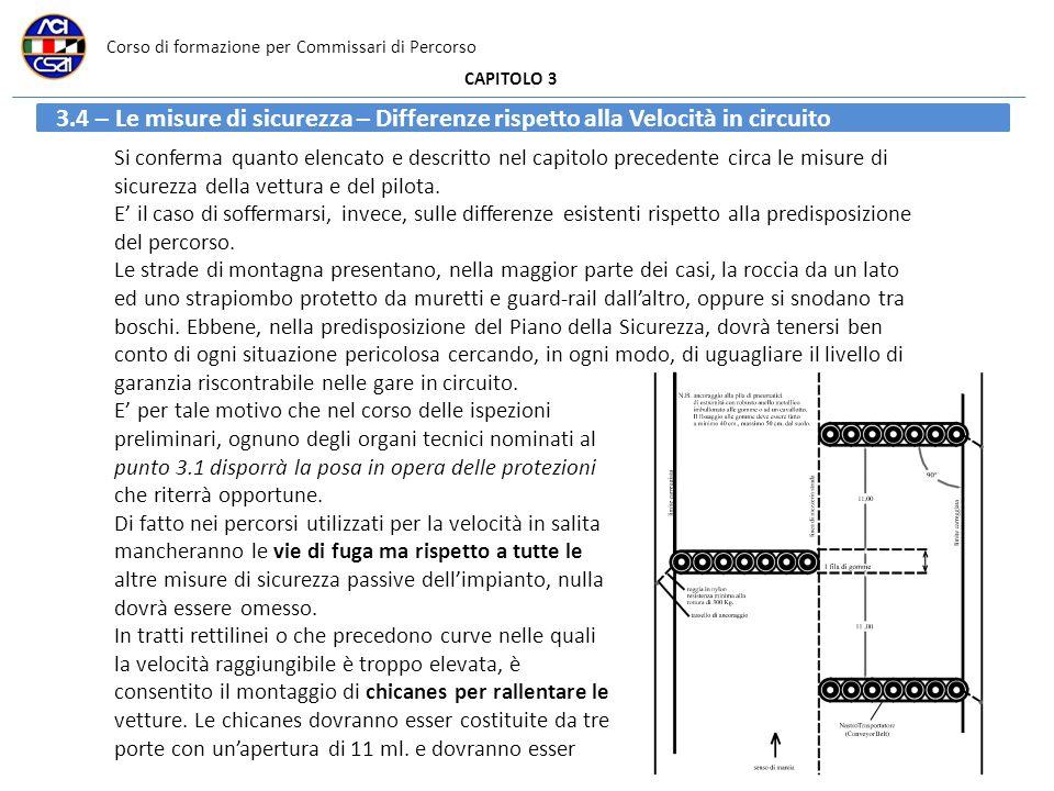 Corso di formazione per Commissari di Percorso CAPITOLO 3 3.4 – Le misure di sicurezza – Differenze rispetto alla Velocità in circuito Si conferma quanto elencato e descritto nel capitolo precedente circa le misure di sicurezza della vettura e del pilota.