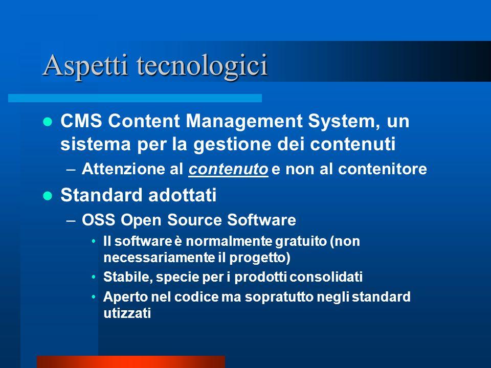 Aspetti tecnologici CMS Content Management System, un sistema per la gestione dei contenuti –Attenzione al contenuto e non al contenitore Standard adottati –OSS Open Source Software Il software è normalmente gratuito (non necessariamente il progetto) Stabile, specie per i prodotti consolidati Aperto nel codice ma sopratutto negli standard utizzati