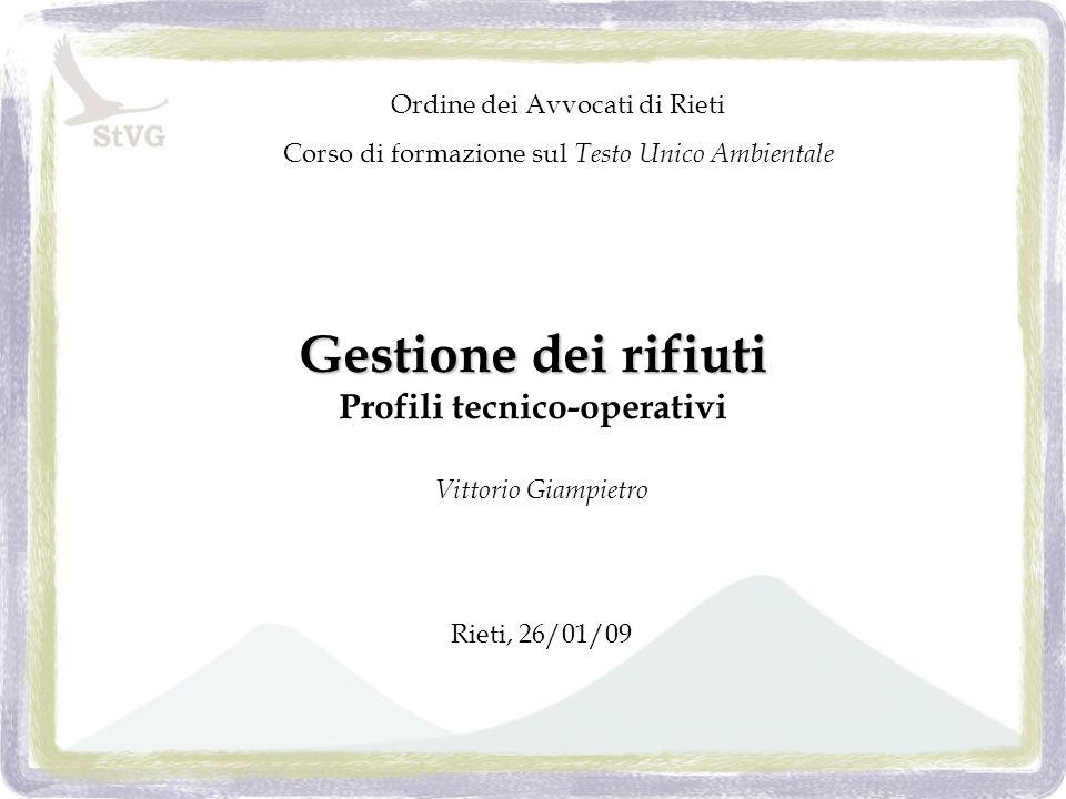 Gestione dei rifiuti Gestione dei rifiuti Profili tecnico-operativi Vittorio Giampietro Rieti, 26/01/09 Ordine dei Avvocati di Rieti Corso di formazione sul Testo Unico Ambientale