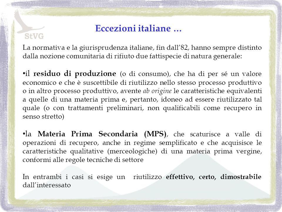 La normativa e la giurisprudenza italiane, fin dall82, hanno sempre distinto dalla nozione comunitaria di rifiuto due fattispecie di natura generale: il residuo di produzione (o di consumo), che ha di per sé un valore economico e che è suscettibile di riutilizzo nello stesso processo produttivo o in altro processo produttivo, avente ab origine le caratteristiche equivalenti a quelle di una materia prima e, pertanto, idoneo ad essere riutilizzato tal quale (o con trattamenti preliminari, non qualificabili come recupero in senso stretto) la Materia Prima Secondaria (MPS), che scaturisce a valle di operazioni di recupero, anche in regime semplificato e che acquisisce le caratteristiche qualitative (merceologiche) di una materia prima vergine, conformi alle regole tecniche di settore In entrambi i casi si esige un riutilizzo effettivo, certo, dimostrabile dallinteressato Eccezioni italiane …