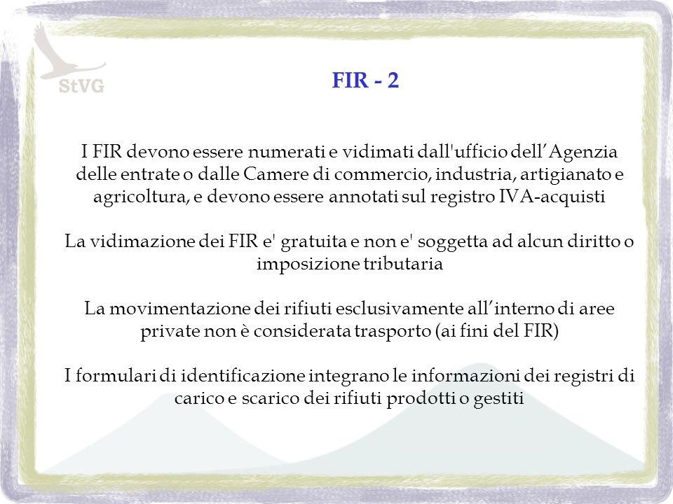 FIR - 2 I FIR devono essere numerati e vidimati dall ufficio dellAgenzia delle entrate o dalle Camere di commercio, industria, artigianato e agricoltura, e devono essere annotati sul registro IVA-acquisti La vidimazione dei FIR e gratuita e non e soggetta ad alcun diritto o imposizione tributaria La movimentazione dei rifiuti esclusivamente allinterno di aree private non è considerata trasporto (ai fini del FIR) I formulari di identificazione integrano le informazioni dei registri di carico e scarico dei rifiuti prodotti o gestiti