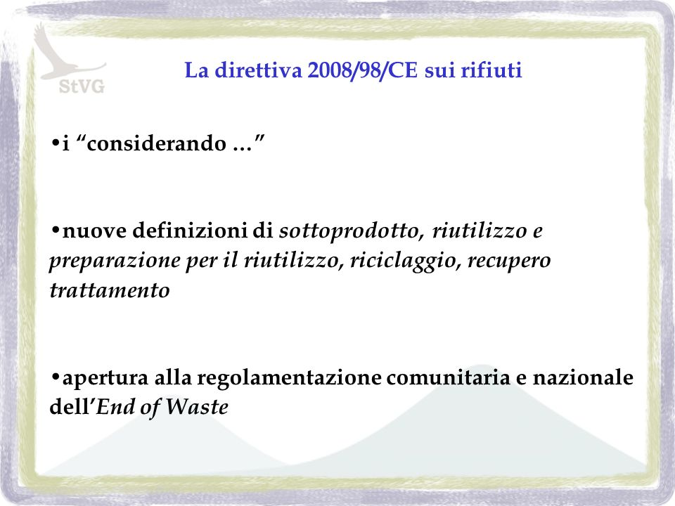 La direttiva 2008/98/CE sui rifiuti i considerando … nuove definizioni di sottoprodotto, riutilizzo e preparazione per il riutilizzo, riciclaggio, recupero trattamento apertura alla regolamentazione comunitaria e nazionale dell End of Waste