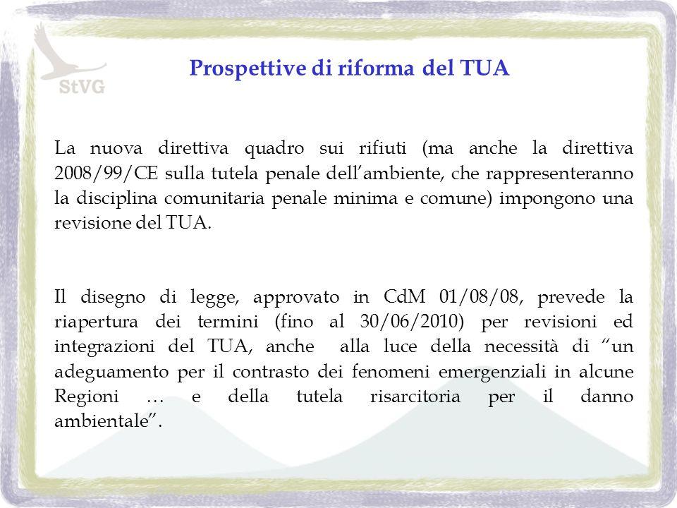 Prospettive di riforma del TUA La nuova direttiva quadro sui rifiuti (ma anche la direttiva 2008/99/CE sulla tutela penale dellambiente, che rappresenteranno la disciplina comunitaria penale minima e comune) impongono una revisione del TUA.