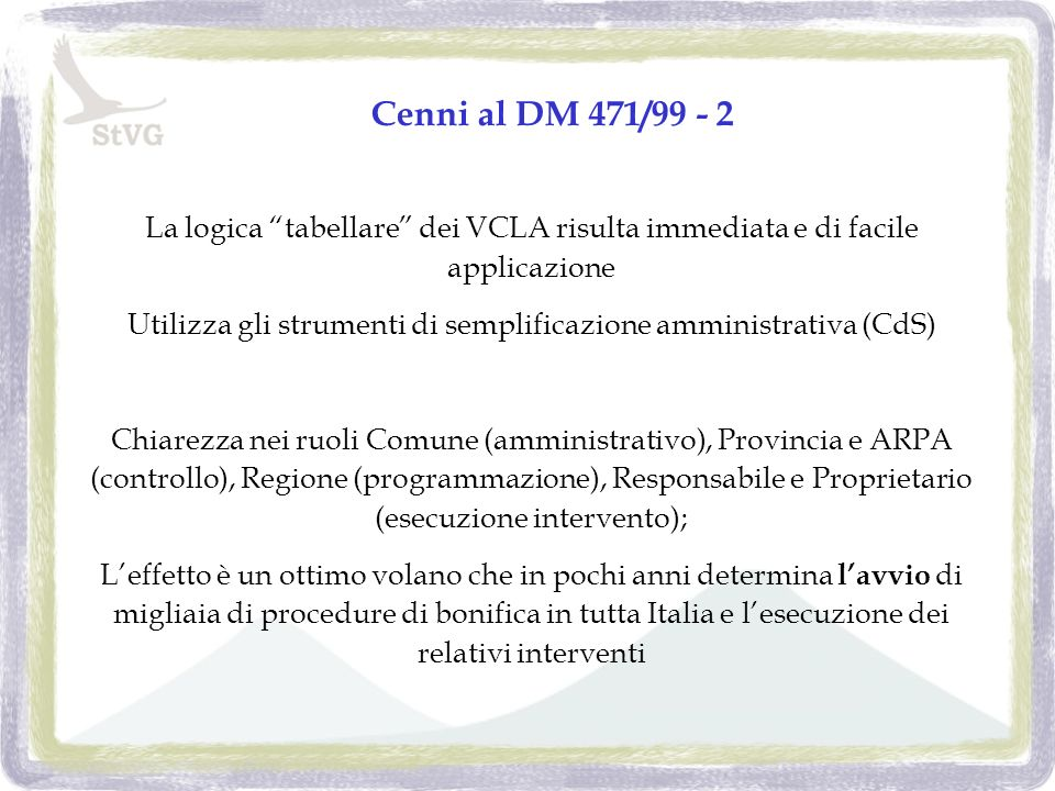 Cenni al DM 471/99 - 2 La logica tabellare dei VCLA risulta immediata e di facile applicazione Utilizza gli strumenti di semplificazione amministrativa (CdS) Chiarezza nei ruoli Comune (amministrativo), Provincia e ARPA (controllo), Regione (programmazione), Responsabile e Proprietario (esecuzione intervento); Leffetto è un ottimo volano che in pochi anni determina lavvio di migliaia di procedure di bonifica in tutta Italia e lesecuzione dei relativi interventi