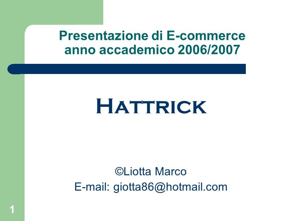 1 Presentazione di E-commerce anno accademico 2006/2007 Hattrick ©Liotta Marco E-mail: giotta86@hotmail.com