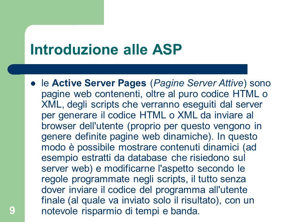 9 Introduzione alle ASP le Active Server Pages (Pagine Server Attive) sono pagine web contenenti, oltre al puro codice HTML o XML, degli scripts che v