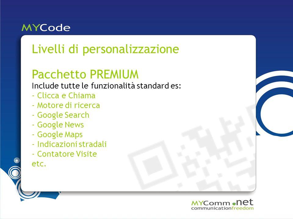Livelli di personalizzazione Pacchetto PREMIUM Include tutte le funzionalità standard es: - Clicca e Chiama - Motore di ricerca - Google Search - Google News - Google Maps - Indicazioni stradali - Contatore Visite etc.