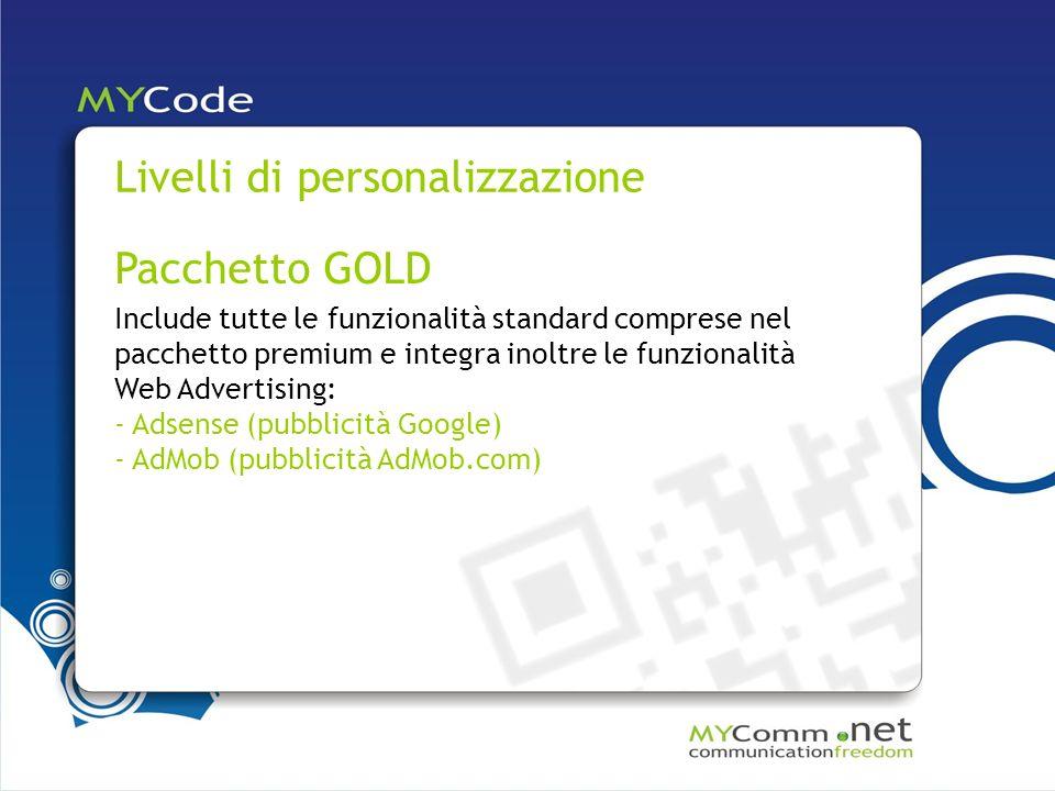 Livelli di personalizzazione Pacchetto GOLD Include tutte le funzionalità standard comprese nel pacchetto premium e integra inoltre le funzionalità Web Advertising: - Adsense (pubblicità Google) - AdMob (pubblicità AdMob.com)