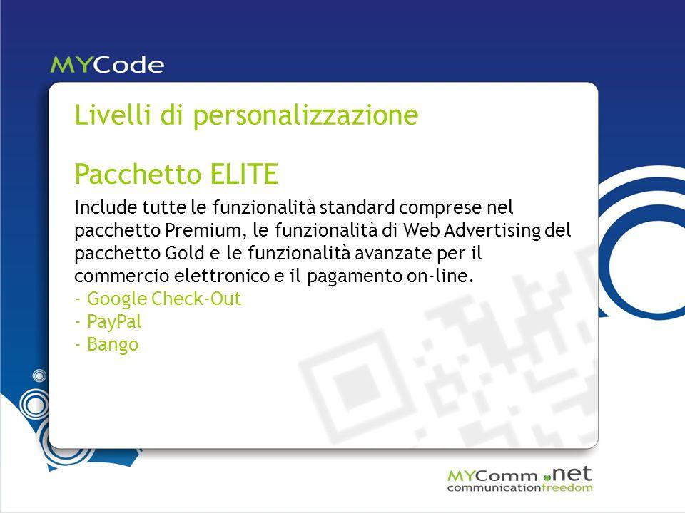 Livelli di personalizzazione Pacchetto ELITE Include tutte le funzionalità standard comprese nel pacchetto Premium, le funzionalità di Web Advertising del pacchetto Gold e le funzionalità avanzate per il commercio elettronico e il pagamento on-line.