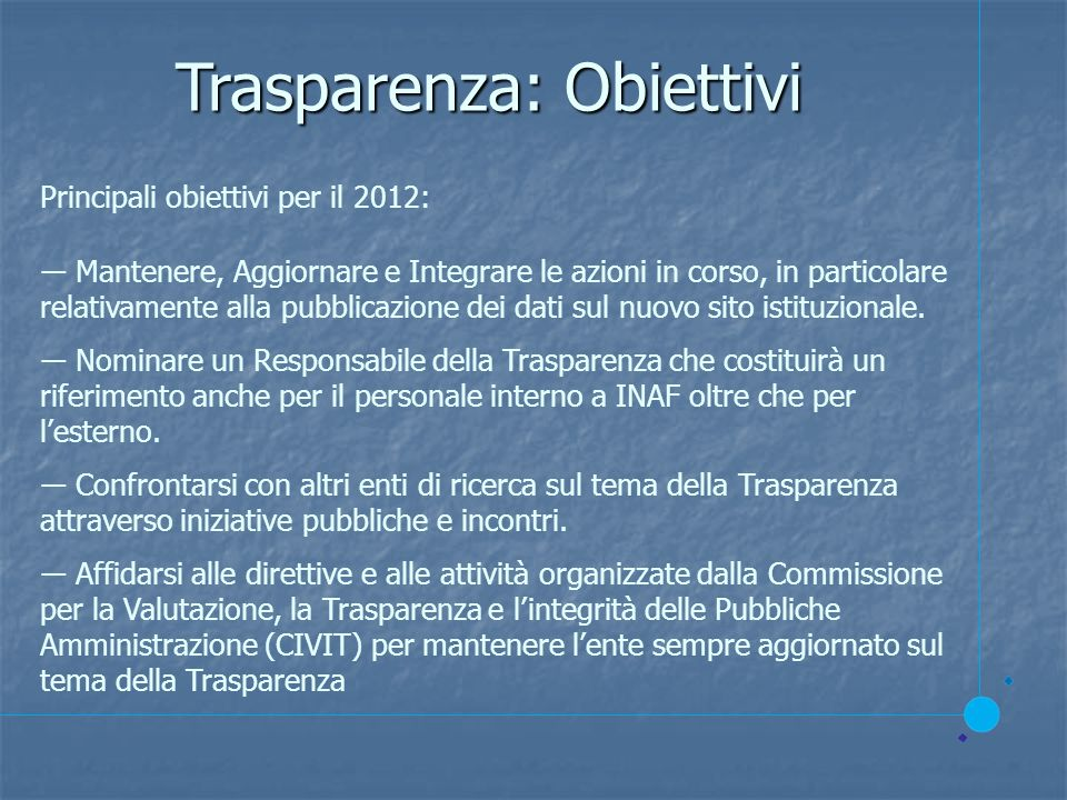 Trasparenza: Obiettivi Principali obiettivi per il 2012: Mantenere, Aggiornare e Integrare le azioni in corso, in particolare relativamente alla pubblicazione dei dati sul nuovo sito istituzionale.