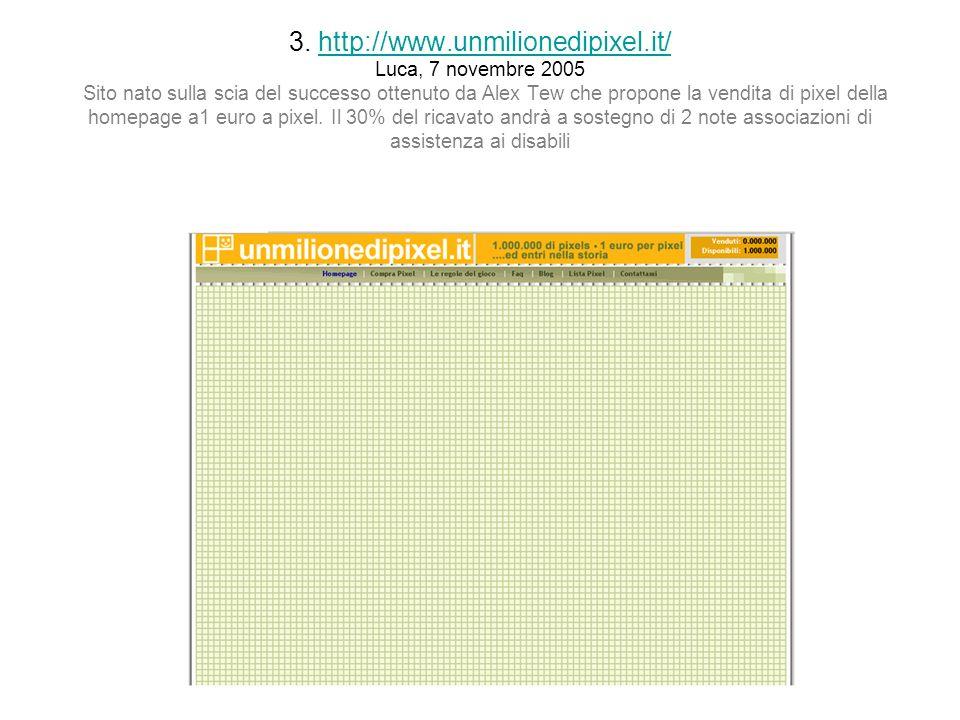 3. http://www.unmilionedipixel.it/ Luca, 7 novembre 2005 Sito nato sulla scia del successo ottenuto da Alex Tew che propone la vendita di pixel della