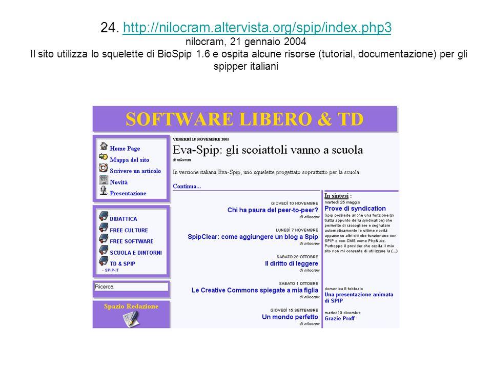 24. http://nilocram.altervista.org/spip/index.php3 nilocram, 21 gennaio 2004 Il sito utilizza lo squelette di BioSpip 1.6 e ospita alcune risorse (tut
