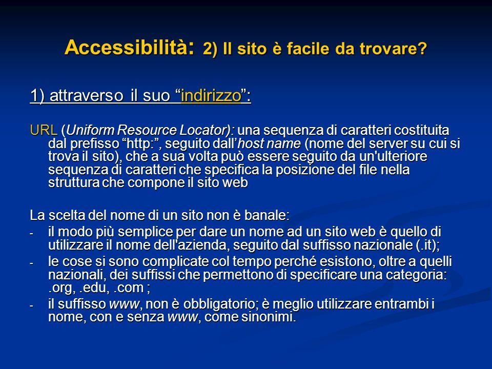 Accessibilità : 2) Il sito è facile da trovare? 1) attraverso il suo indirizzo: URL (Uniform Resource Locator): una sequenza di caratteri costituita d