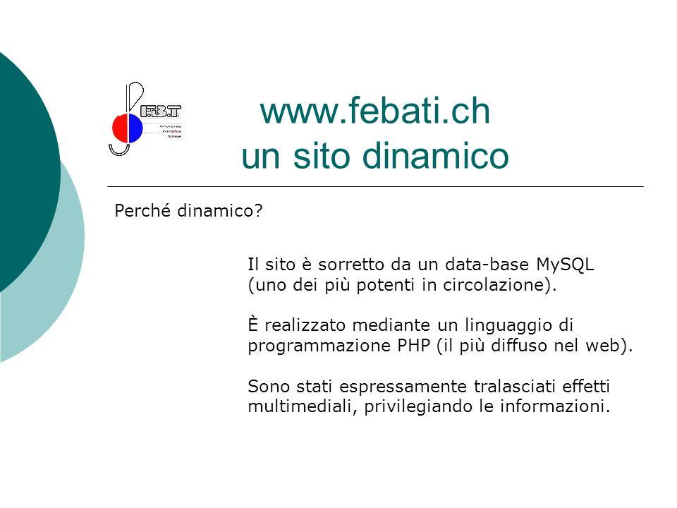 www.febati.ch un sito dinamico Perché dinamico? Il sito è sorretto da un data-base MySQL (uno dei più potenti in circolazione). È realizzato mediante