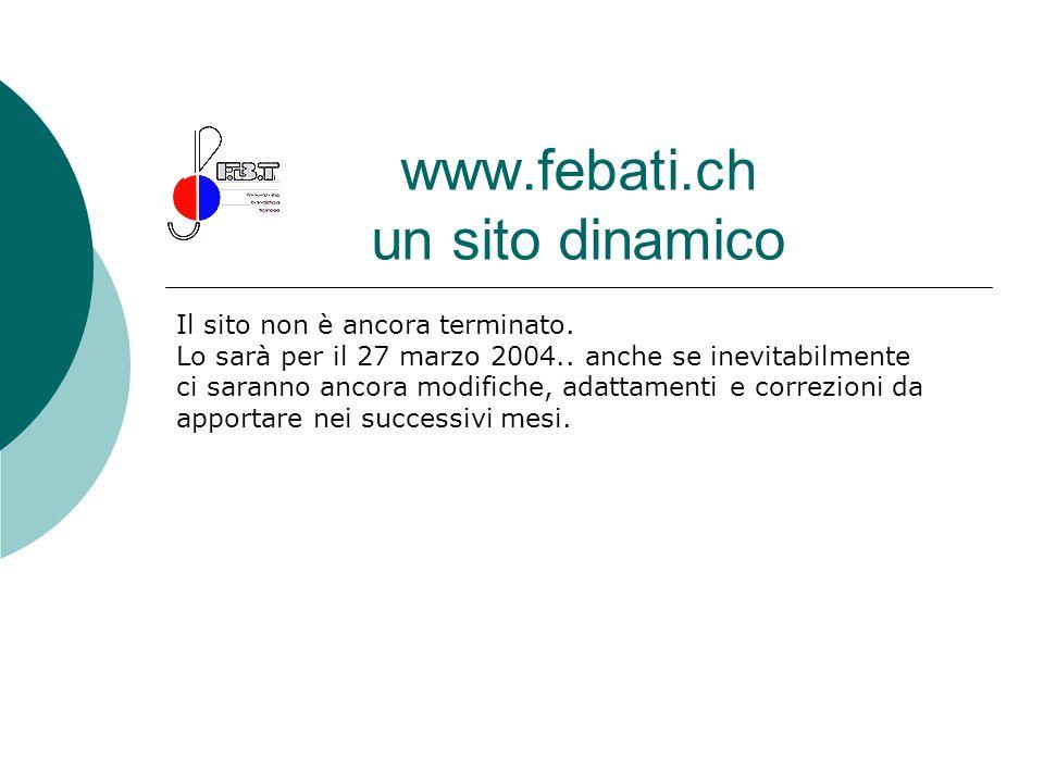 www.febati.ch un sito dinamico Il sito non è ancora terminato. Lo sarà per il 27 marzo 2004.. anche se inevitabilmente ci saranno ancora modifiche, ad