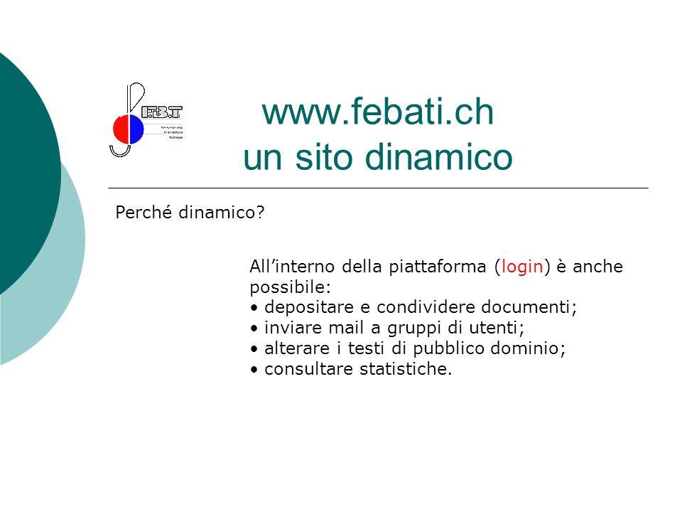 www.febati.ch un sito dinamico Perché dinamico? Allinterno della piattaforma (login) è anche possibile: depositare e condividere documenti; inviare ma