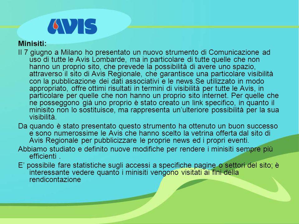 Minisiti: Il 7 giugno a Milano ho presentato un nuovo strumento di Comunicazione ad uso di tutte le Avis Lombarde, ma in particolare di tutte quelle che non hanno un proprio sito, che prevede la possibilità di avere uno spazio, attraverso il sito di Avis Regionale, che garantisce una particolare visibilità con la pubblicazione dei dati associativi e le news.Se utilizzato in modo appropriato, offre ottimi risultati in termini di visibilità per tutte le Avis, in particolare per quelle che non hanno un proprio sito internet.