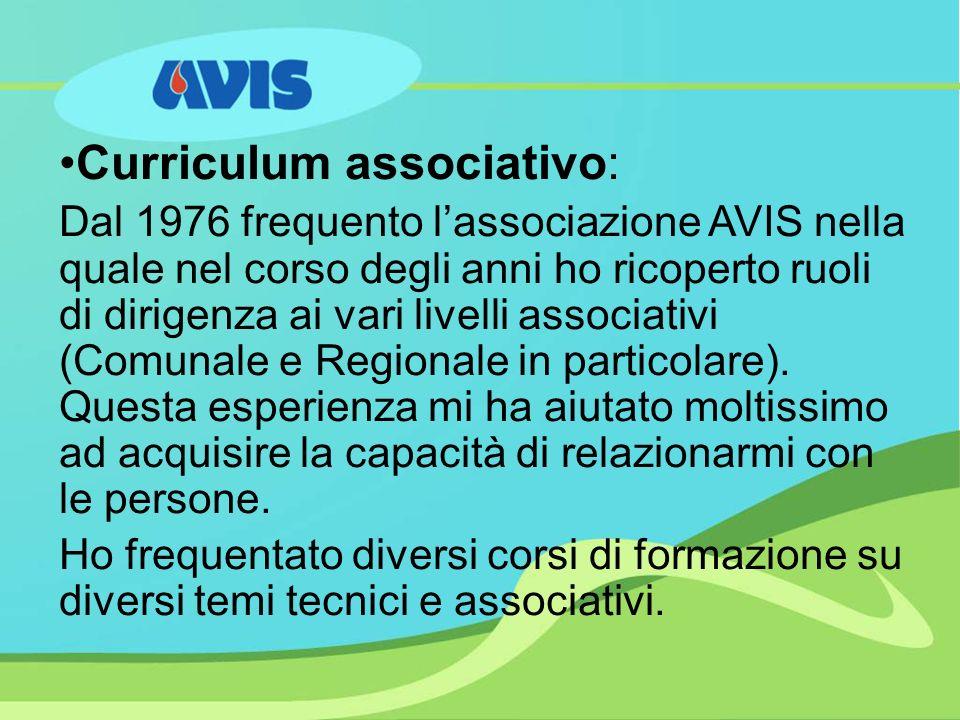 Curriculum associativo: Dal 1976 frequento lassociazione AVIS nella quale nel corso degli anni ho ricoperto ruoli di dirigenza ai vari livelli associativi (Comunale e Regionale in particolare).