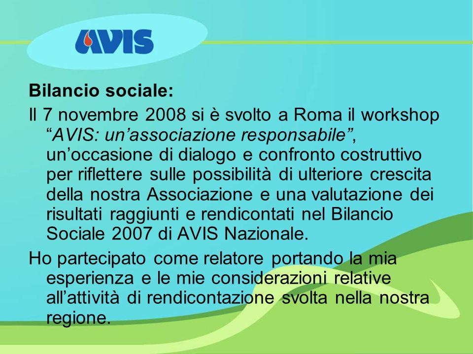 Bilancio sociale: Il 7 novembre 2008 si è svolto a Roma il workshopAVIS: unassociazione responsabile, unoccasione di dialogo e confronto costruttivo per riflettere sulle possibilità di ulteriore crescita della nostra Associazione e una valutazione dei risultati raggiunti e rendicontati nel Bilancio Sociale 2007 di AVIS Nazionale.