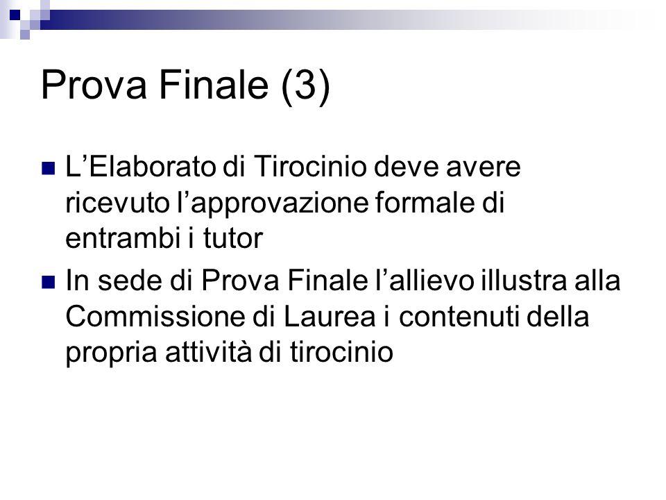 Prova Finale (3) LElaborato di Tirocinio deve avere ricevuto lapprovazione formale di entrambi i tutor In sede di Prova Finale lallievo illustra alla