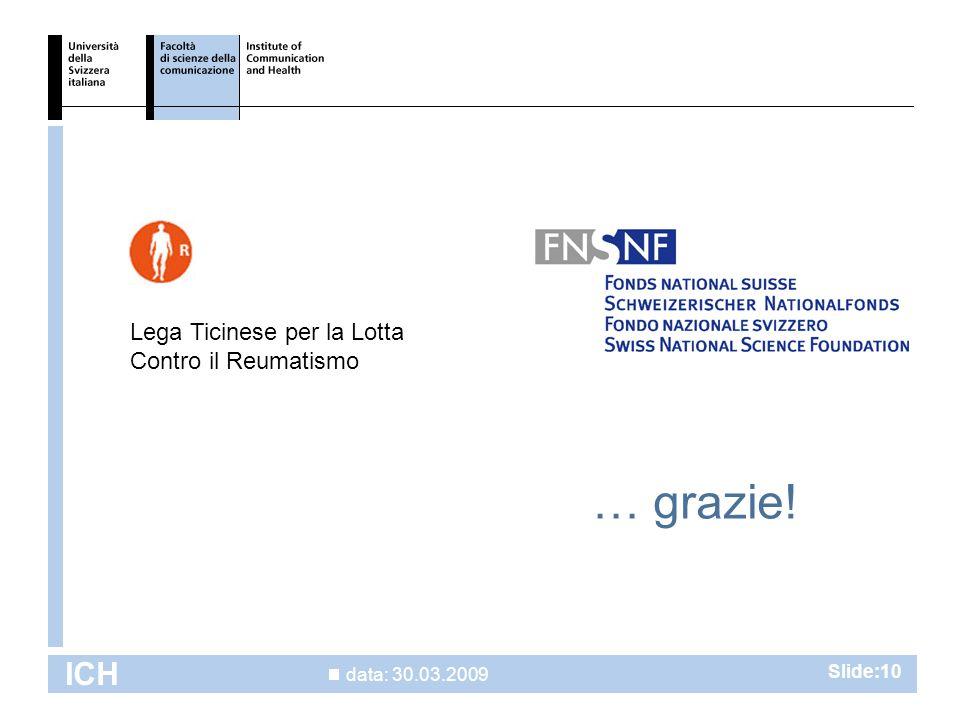data: 30.03.2009 ICH Slide:10 … grazie! Lega Ticinese per la Lotta Contro il Reumatismo