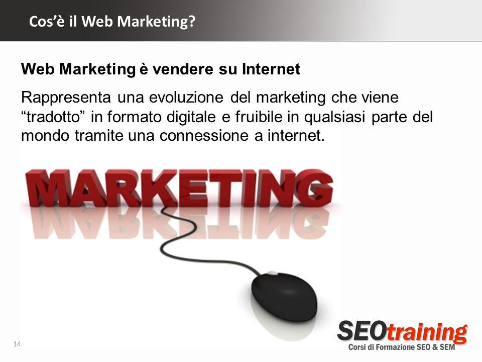 Cosè il Web Marketing? 14 Web Marketing è vendere su Internet Rappresenta una evoluzione del marketing che viene tradotto in formato digitale e fruibi
