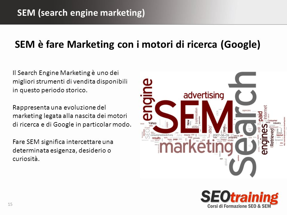 SEM (search engine marketing) 15 Il Search Engine Marketing è uno dei migliori strumenti di vendita disponibili in questo periodo storico.