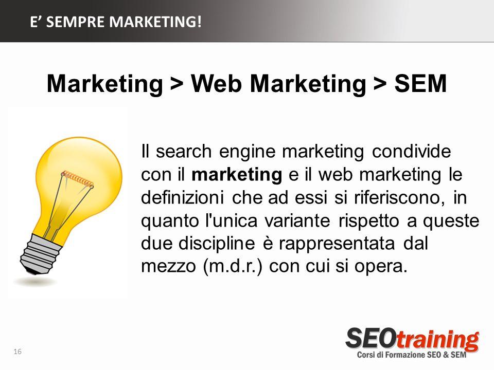 E SEMPRE MARKETING! 16 Il search engine marketing condivide con il marketing e il web marketing le definizioni che ad essi si riferiscono, in quanto l